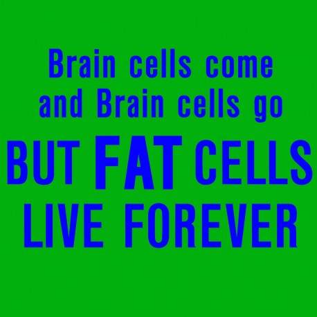 Brain Cells Come and Brain Cells Go But FAT Cells Live Forever