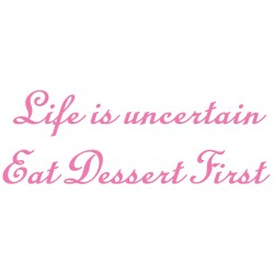 Life Is Uncertain Eat Dessert First