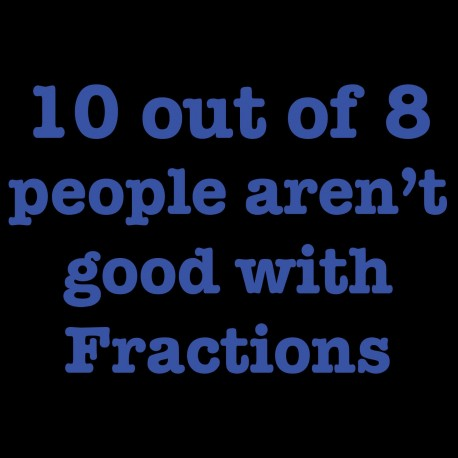10 out of 8 people aren't good with Fractions
