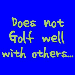 Does Not Golf Well With Others
