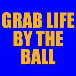 Grab Life By the Ball