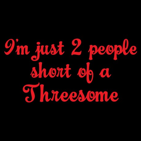 I'm Just 2 People Short of a Threesome