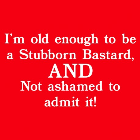 I'm Old Enough to Be a Stubborn Bastard