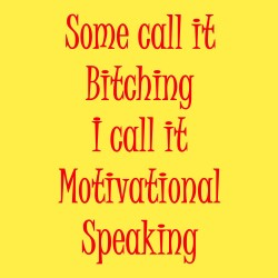 Some Call It Bitching I Call It Motivational Speaking