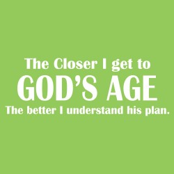 The Closer I Get to God's Age The Better I understand his plan