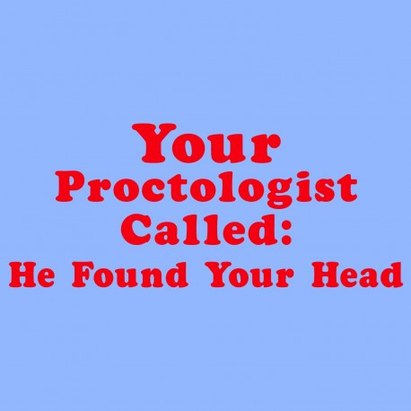 Your Proctologist Called