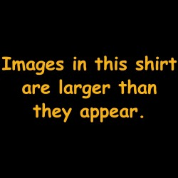 Images In This Shirt Are Larger Than They Appear