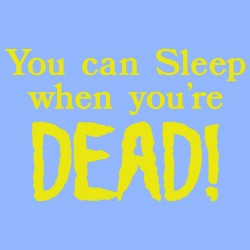 You Can Sleep When You're Dead