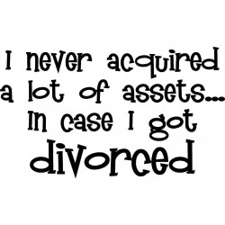 I Never Aquired A Lot Of Assets In Case I Got Divorced