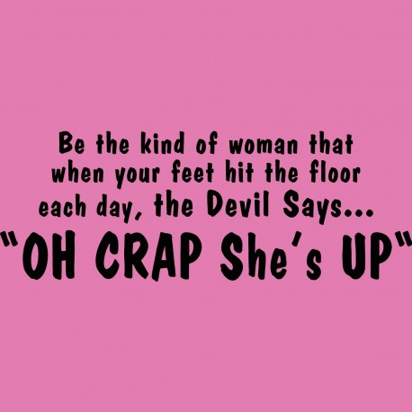 Be The Kind of Woman That When Your Feet Hit The Floor Each Day the Devil Says Oh Crap She's Up