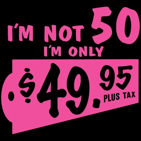 I'm Not 50 I'm Only 49.95 Plus Tax