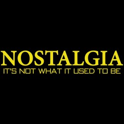 NOSTALGIA It's Not What It Used To Be