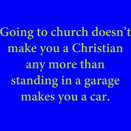 Going To Church Doesn't Make You A Christian Any More Than Standing In A Garage Makes You A Car