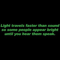 Light Travels Faster Than Sound Some People Appear Bright Until You Hear Them Speak