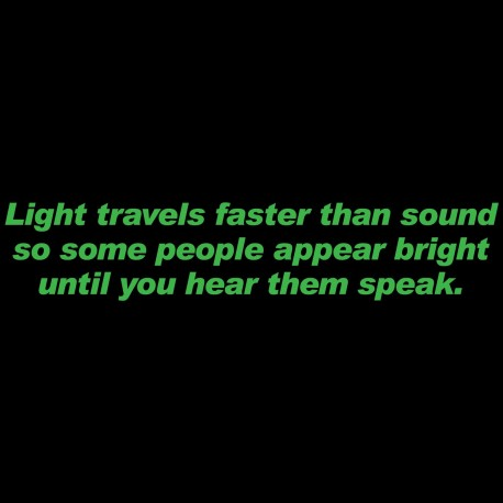 Light Travels Faster Than Sound Some People Appear Bright Until You Hear The Speak