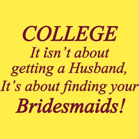 College It Isn't About Getting A Husband It's About Finding Your Bridesmaids