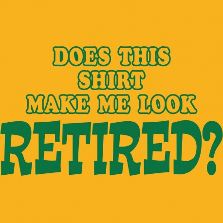 Does This Shirt Make Me Look Retired