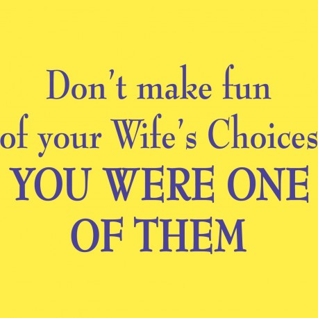 Don't Make Fun Of Your Wife's Choices You Were One Of Them