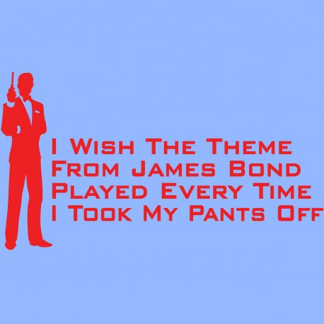 I Wish The Theme From James Bond Played Every Time I Took My Pants Off