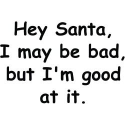 Hey Santa I May Be Bad, But I', Good At It