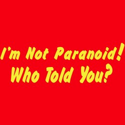 I'm Not Paranoid! Who Told You