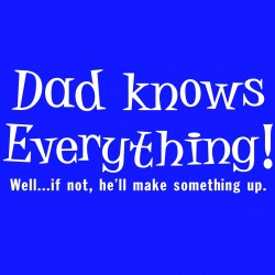 Dad Knows Everything! Well If Not He'll Make Something Up