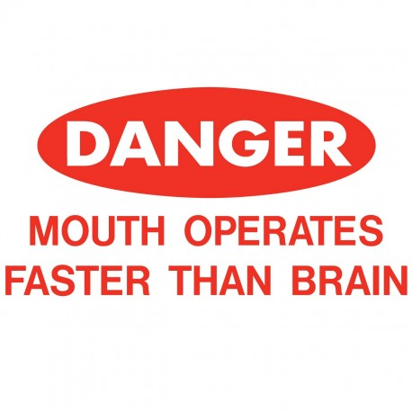 Danger: Mouth Operates Faster Than Brain