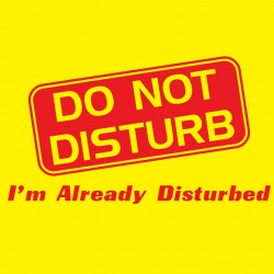 Do Not Disturb I'm Already Disturbed