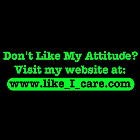 Don't Like My Attitude? Visit www.like_I_care.com