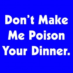 Don't Make Me Poison Your Dinner