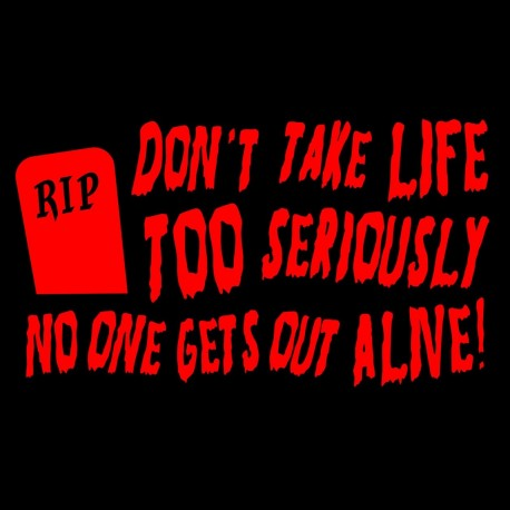 Don't Take Life Too Seriously, No One Gets Out Alive
