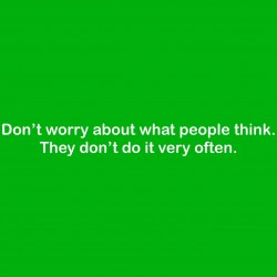 Don't Worry About What People Think. They Don't Do It Very Often