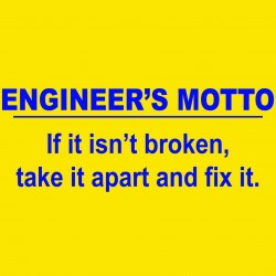 Engineer's Motto: It It Isn't Broken, Take It Apart And Fix It
