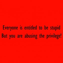 Everyone Is Entitled To Be Stupid But You Are Abusing The Privilege!