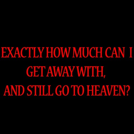 Exactly How Much Can I Get Away With, And Still Go To Heaven?