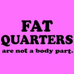 Fat Quarters Are Not A Body Part