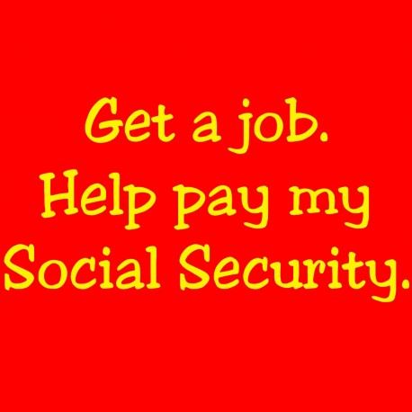 Get A Job. Help Pay My Social Security.