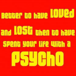 Better To Have Loved And Lost Then To Have Spent Your Life With A Psycho