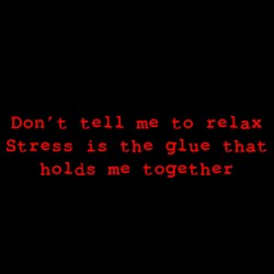Don't Tell Me To Relax Stress Is The Glue That Holds Me Together