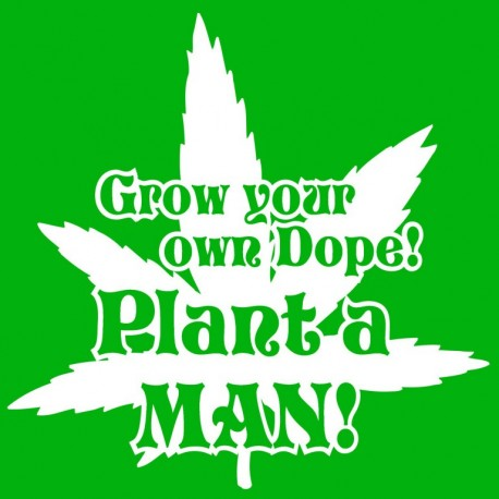 Grow your Own Dope! Plant A Man