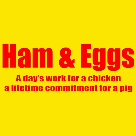 Ham And Eggs A Day's Work For A Chicken A Lifetime Commitment For A Pig