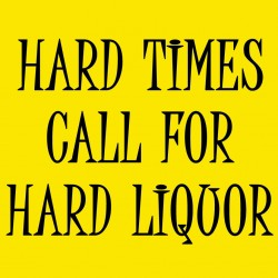 Hard Times Call For Hard Liquor