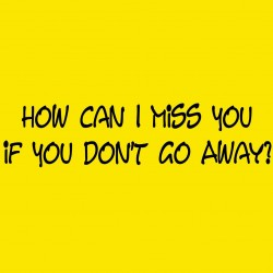 How Can I Miss You If You Don't Go Away