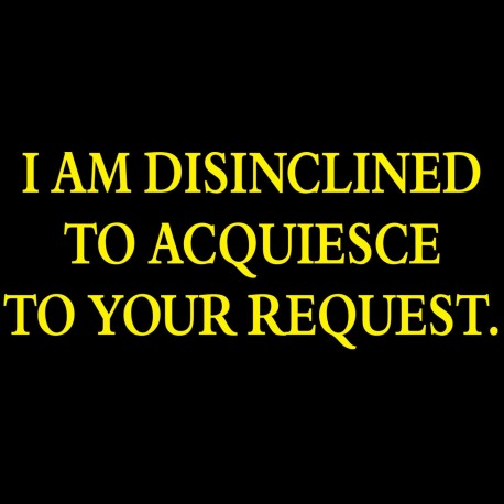 I Am Disinclined To Acquiesce To Your Request