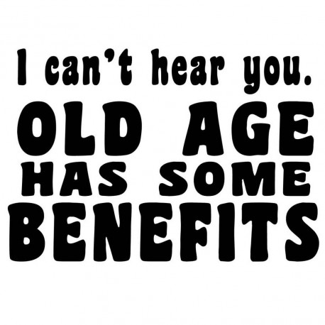 I Can't Hear You. Old Age Has Some Benefits