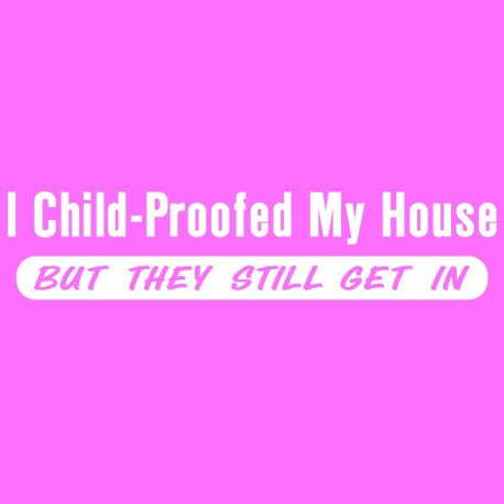 I Child Proofed My House But They Still Get In
