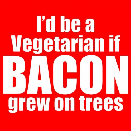 I'd Be A Vegetarian If Bacon Grew On Trees
