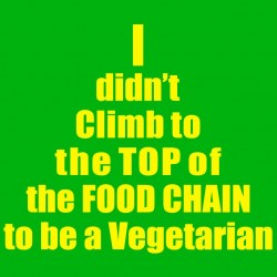 I Didn't Climb To The Top Of The Food Chain To Be A Vegetarian