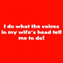 I Do What The Voices In My Wife's Head Tell Me To Do