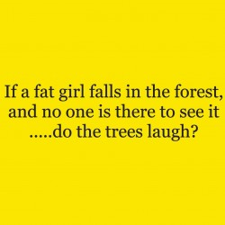 If A Fat Girl Falls In The Forest And No One Is There To See It Do The Trees Laugh?